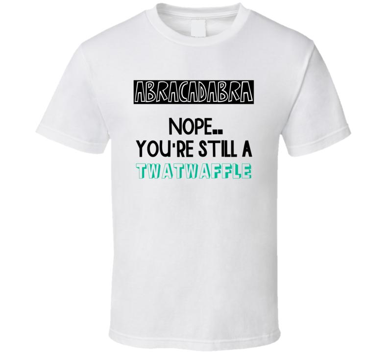 Abracadabra Nope Still A Twatwaffle Funny Offensive T Shirt