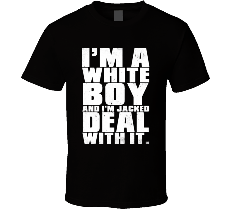 I'm A White Boy And I'm Jacked Deal With It. T Shirt