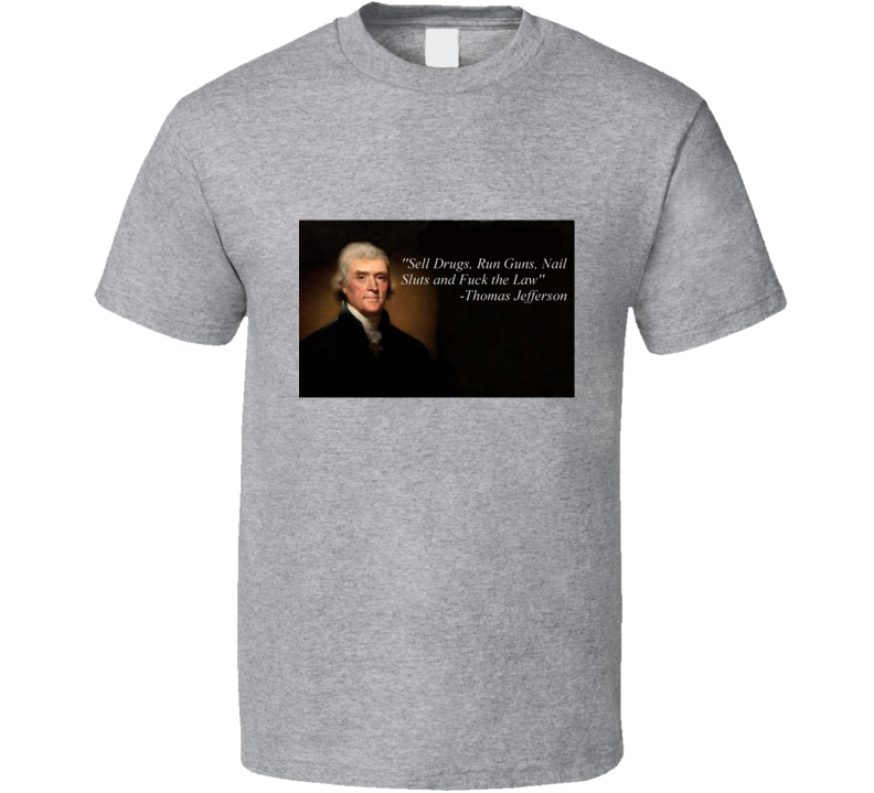 Sell Drugs, Run Guns, Nails Sluts, And Fuck The Law -thomas Jefferson T Shirt