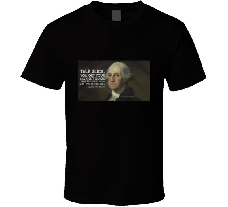 Talk Slick, You Get Your Neck Slit Quick - George Washington T Shirt
