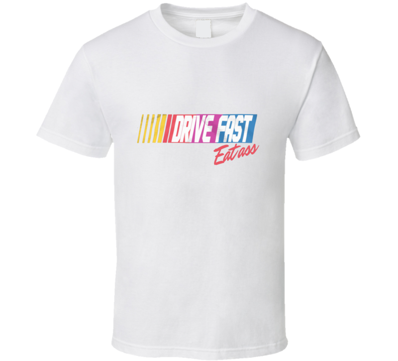 Drive Fast Eat Ass T Shirt