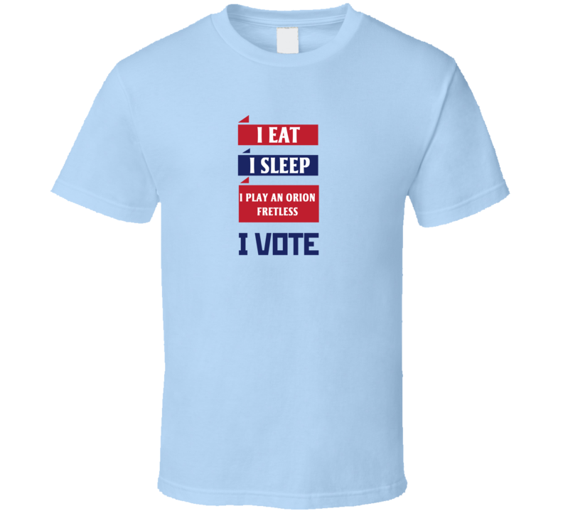 I Eat I Sleep I Play An Orion Fretless I Vote Funny Election T Shirt