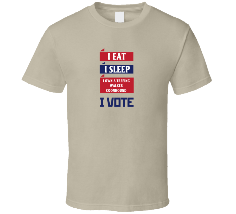 I Eat I Sleep I Own A Treeing Walker Coonhound I Vote Funny Election T Shirt