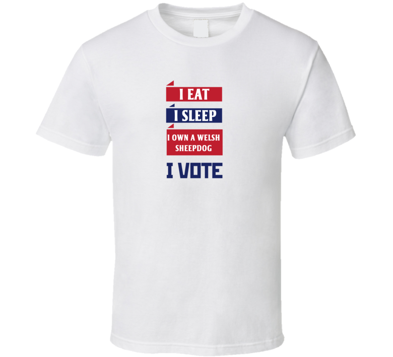 I Eat I Sleep I Own A Welsh Sheepdog I Vote Funny Election T Shirt