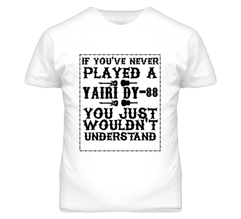 If Youve Never Played A Alvarez Yairi Dy-88 You Just Wouldn't Understand T Shirt