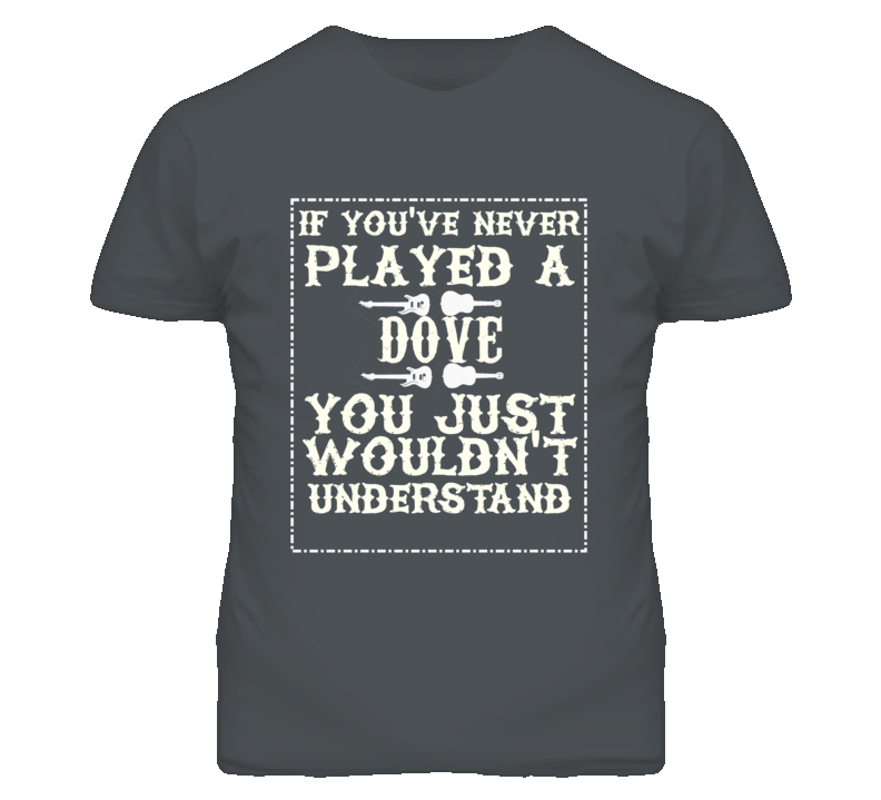 If Youve Never Played A Gibson Dove You Wouldnt Understand Dark T Shirt
