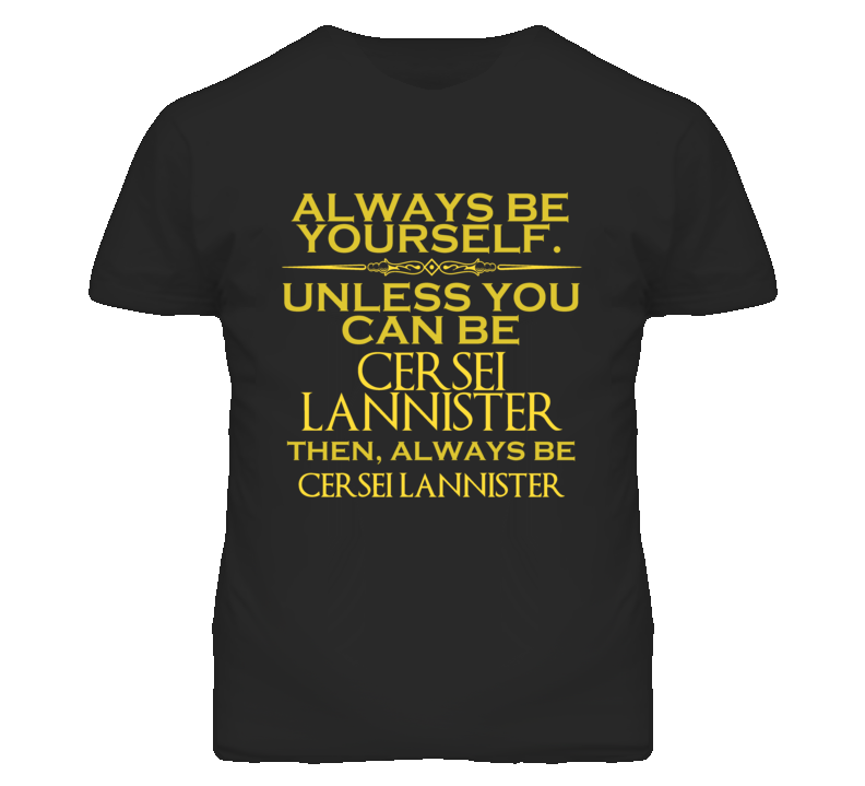Always Be Yourself Unless You Can Be Cersei Lannister Funny Parody T Shirt