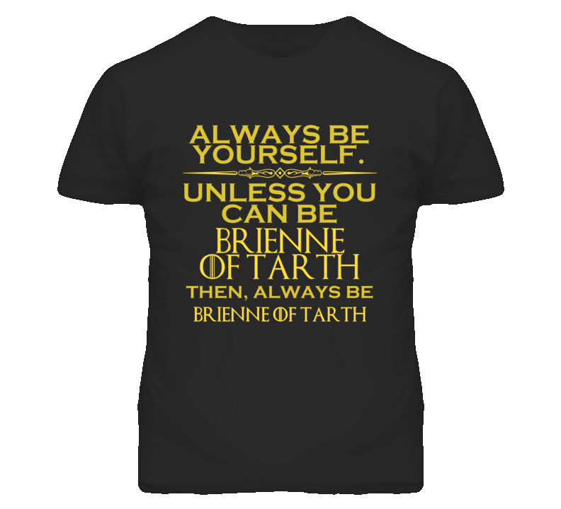 Always Be Yourself Unless You Can Be Brienne of Tarth Funny Parody T Shirt