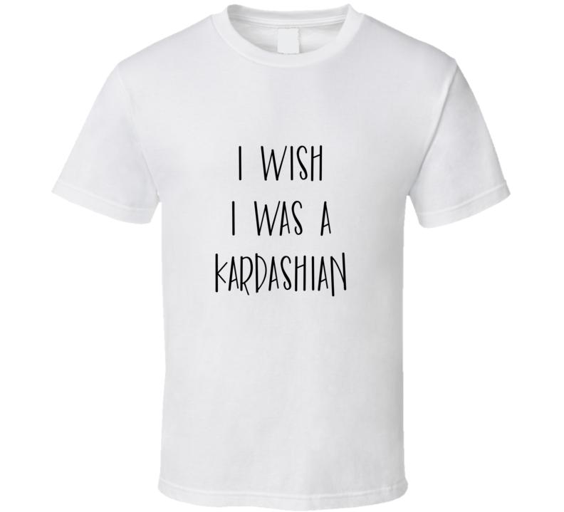 I Wish I Was A Kardashian Funny Celebrity T Shirt