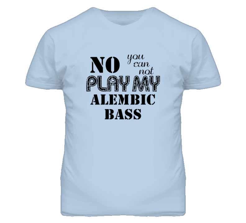 No You Can Not Play My Alembic Bass Funny Guitarist T Shirt