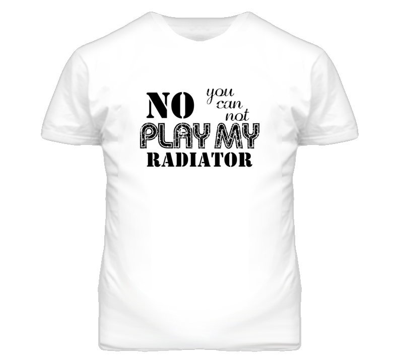No You Can Not Play My Godin Radiator Funny Guitarist T Shirt
