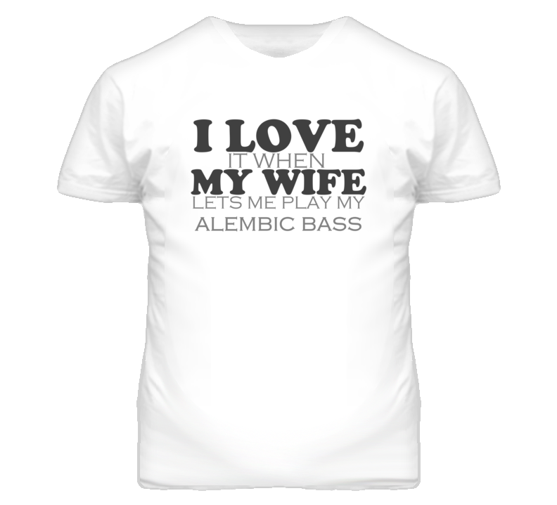 I Love It When My Wife Lets Me Play My Alembic Bass Funny Musician T Shirt