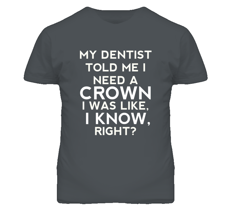 My Dentist Told Me I Need A Crown Funny T Shirt
