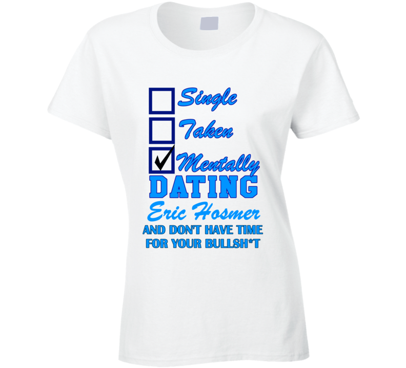 Single Taken Mentally Dating Eric Hosmer And No Time Funny Kansas Baseball T Shirt