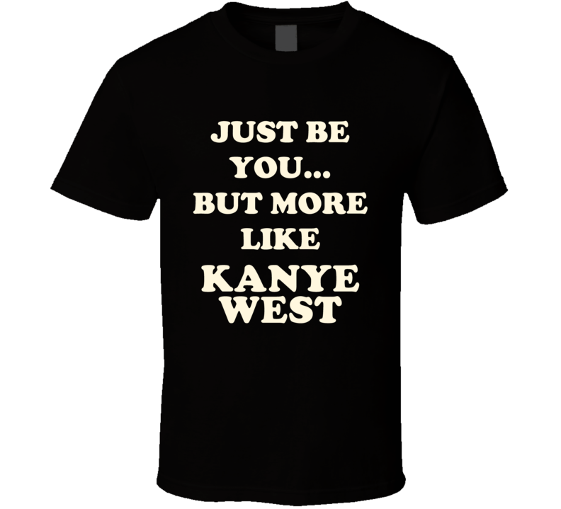 Just Be You But More Like Kanye West Funny Dark T Shirt