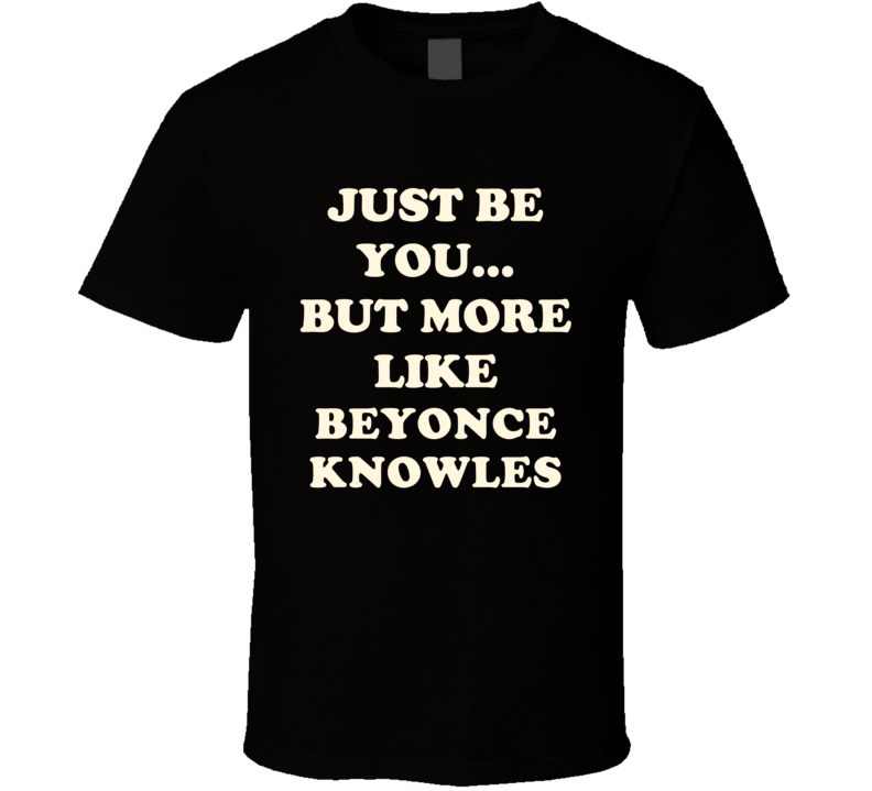 Just Be You But More Like Beyonce Knowles Funny Dark T Shirt