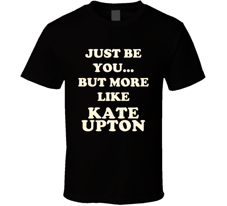 Just Be You But More Like Kate Upton Funny Dark T Shirt