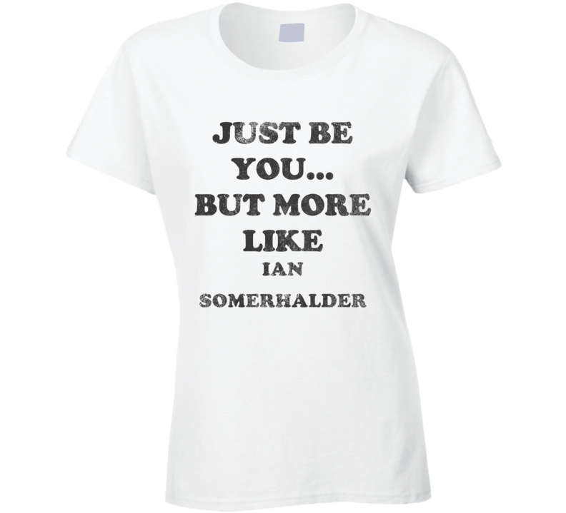 Just Be You But More Like Ian Somerhalder Distressed Look Funny Light T Shirt