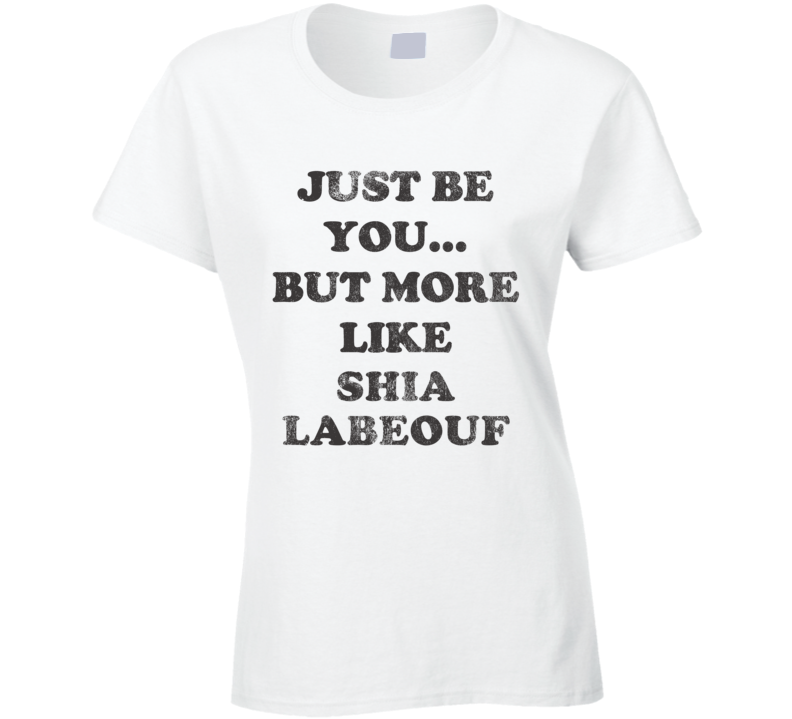 Just Be You But More Like Shia LaBeouf Distressed Look Funny Light T Shirt