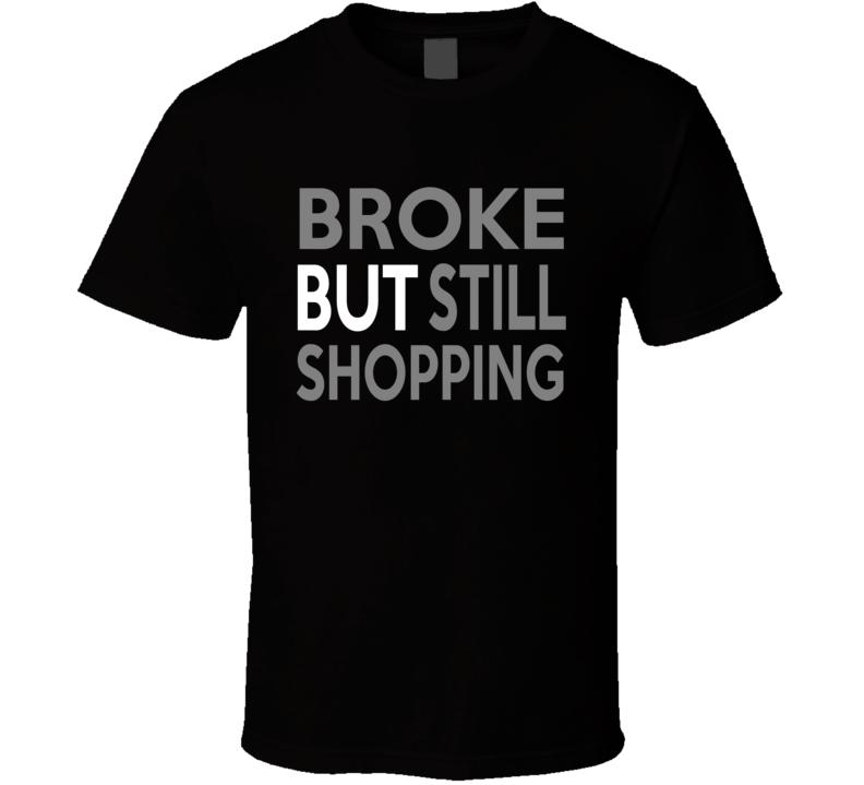 Broke But Still Shopping  T Shirt