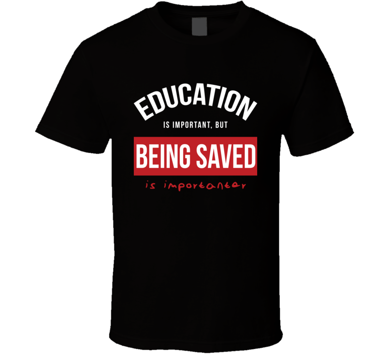 ON THE SPOT CUSTOM TEE Christian Being Saved Is More Important T Shirt
