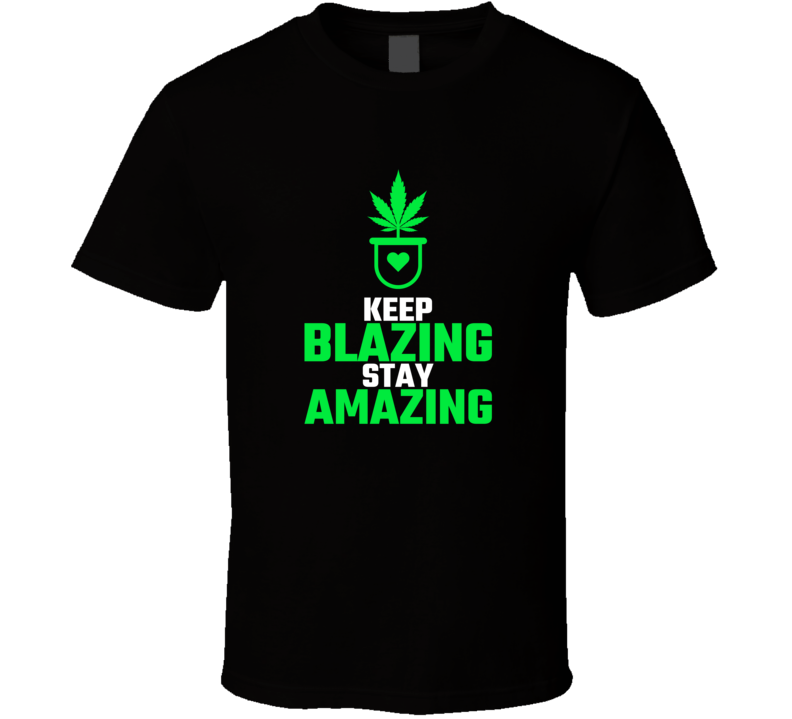 Keep Blazing Stay Amazing Marijuana Weed Cannabis T Shirt