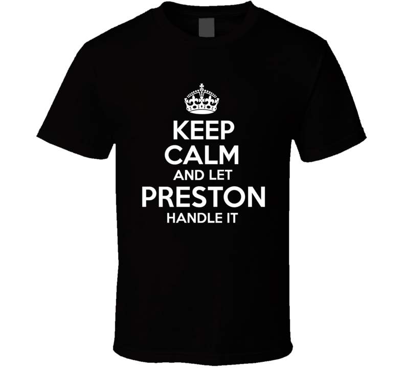 Keep Calm And Let Preston Handle It T shirt