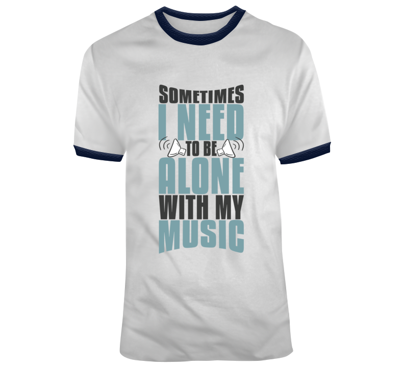 Sometimes I Need To Be Alone With My Music T Shirt