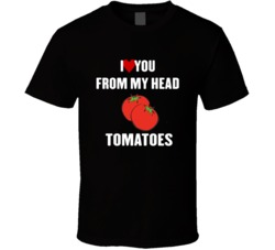 I Love You From My Head Tomatoes White Version T Shirt