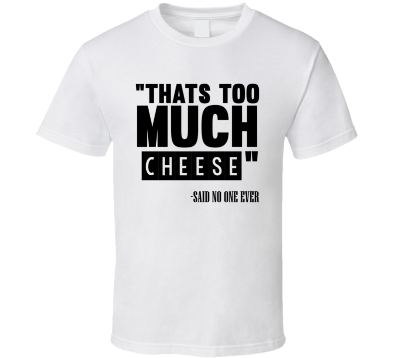 Thats Too Much Cheese Said No One Ever Funny T Shirt