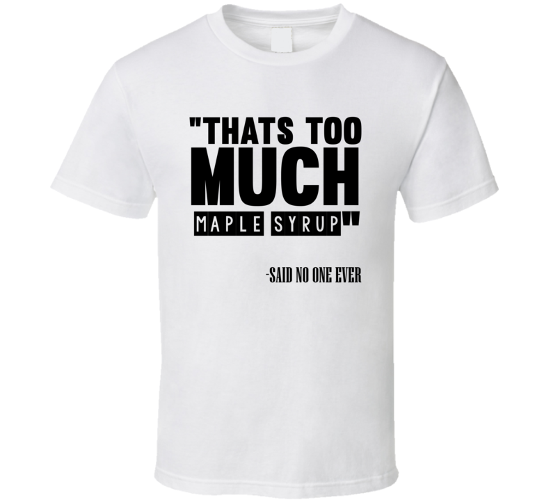 Thats Too Much Maple Syrup Said No One Ever Funny T Shirt