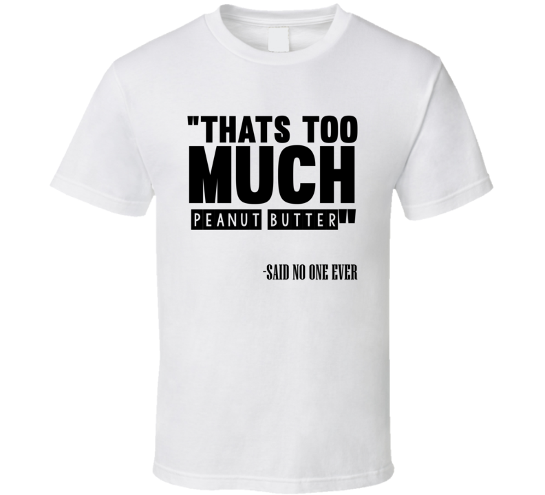 972197d62 Thats Too Much Peanut Butter Said No One Ever Funny T Shirt