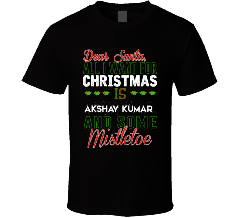 Dear Santa All I Need Is Akshay Kumar And Mistletoe Christmas T Shirt