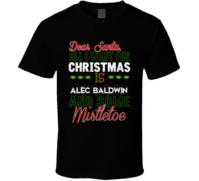Dear Santa All I Need Is Alec Baldwin And Mistletoe Christmas T Shirt