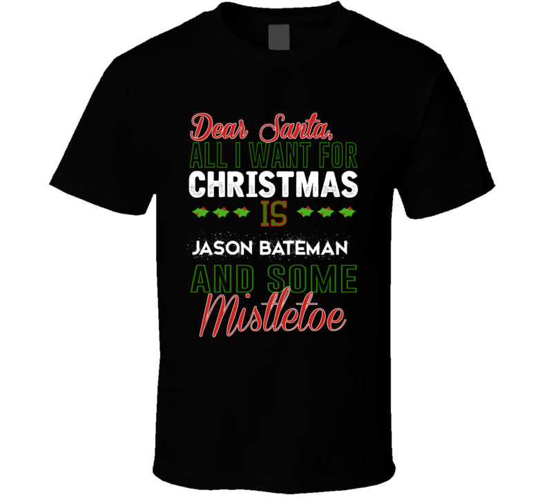 Dear Santa All I Need Is Jason Bateman And Mistletoe Christmas T Shirt