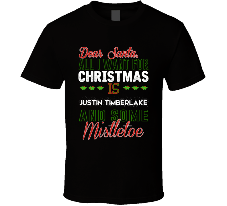 Dear Santa All I Need Is Justin Timberlake And Mistletoe Christmas T ...