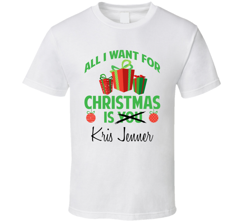 All I Want For Christmas Is Kris Jenner Celebrity T Shirt