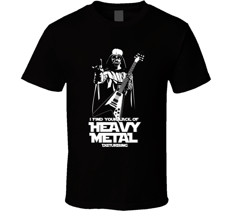 I Find Your Heavy Metal Disturbing Star Wars Funny T Shirt