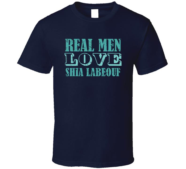Real Men Love Shia LaBeouf Celebrity T Shirt