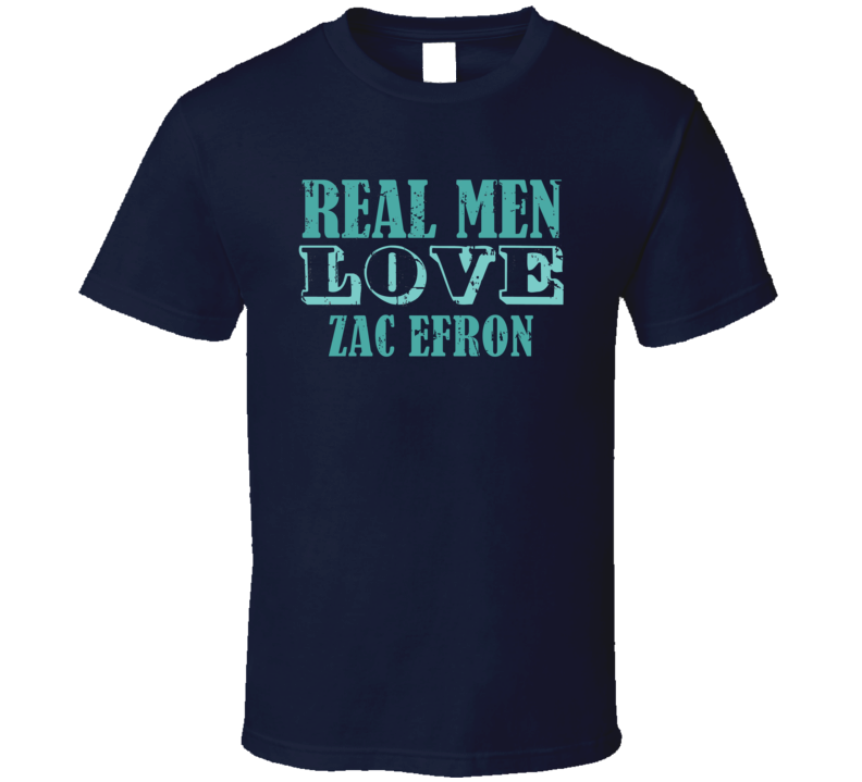 Real Men Love Zac Efron Celebrity T Shirt