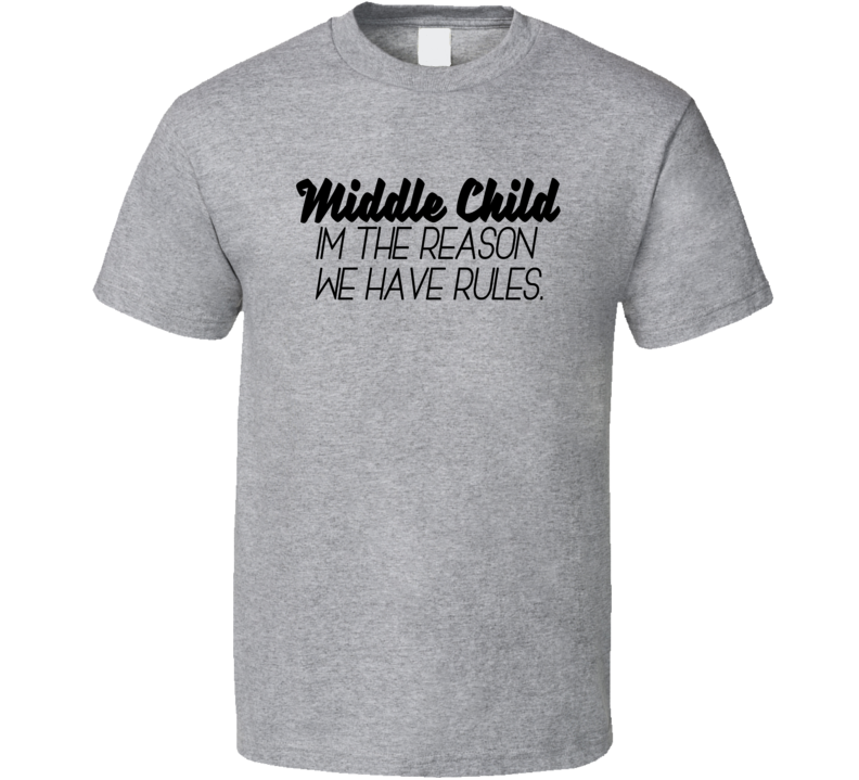 56f28800 Middle Child I'm The Reason We Have Rules Funny Sibling T Shirt
