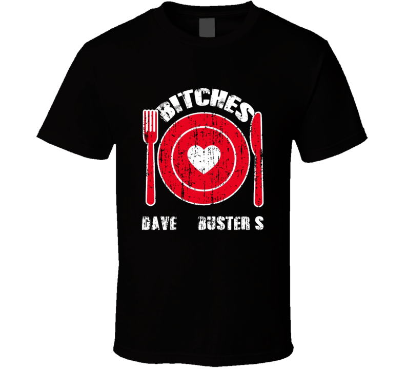 Bitches Love Dave & Buster'S Funny Favorite Food T Shirt