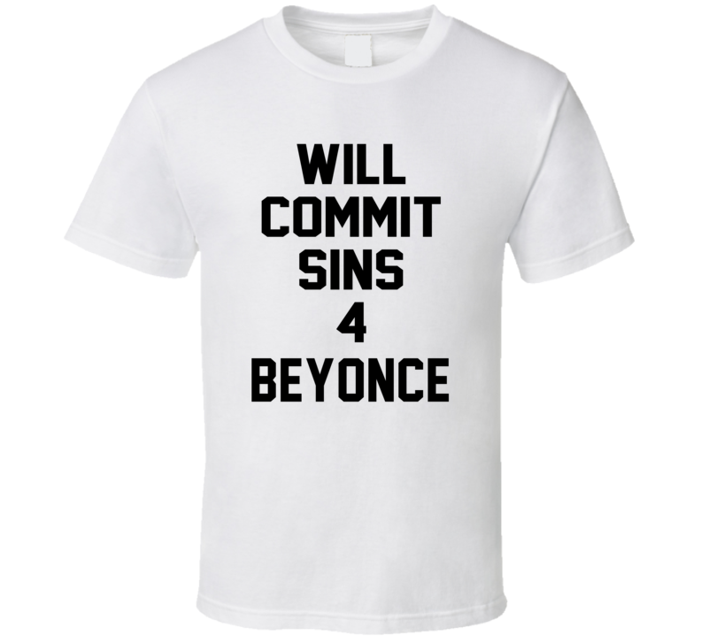 Will Commit Sins 4 Beyonce Celebrity T Shirt