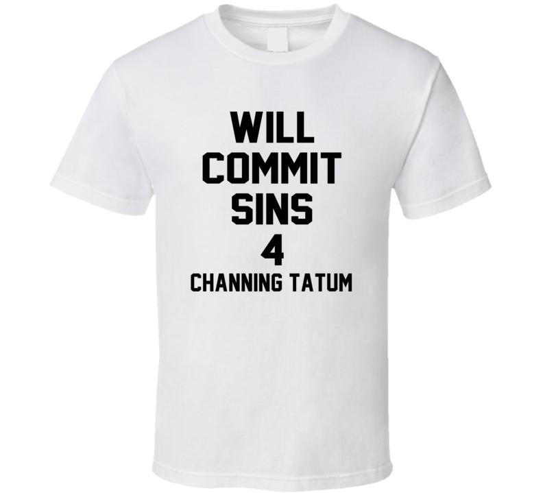 Will Commit Sins 4 Channing Tatum Celebrity T Shirt