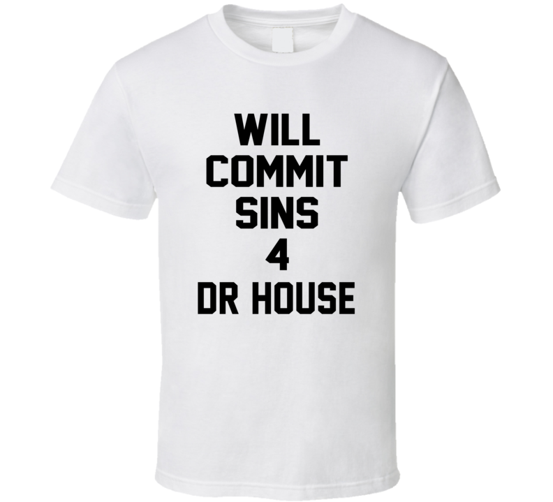 Will Commit Sins 4 Dr House Celebrity T Shirt