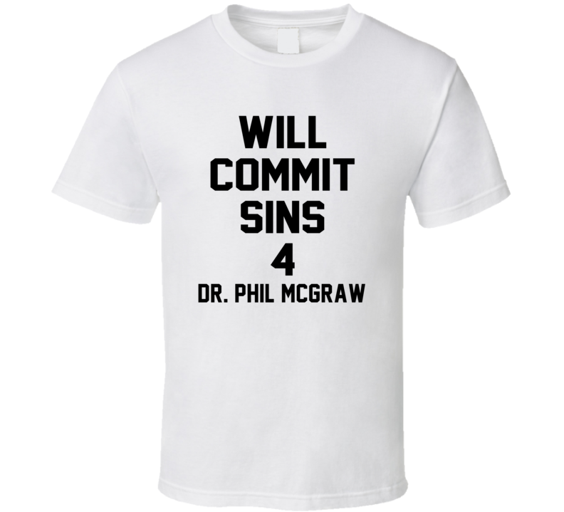 Will Commit Sins 4 Dr. Phil McGraw Celebrity T Shirt
