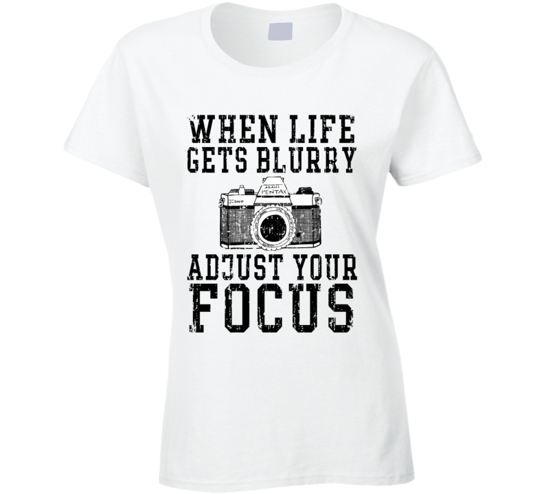 When Life Gets Blurry Adjust Your Focus Photography T Shirt