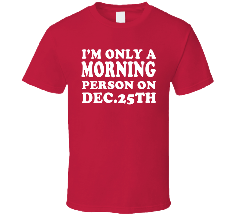 I'm Only A Morning Person On Dec 25th Christmas T Shirt