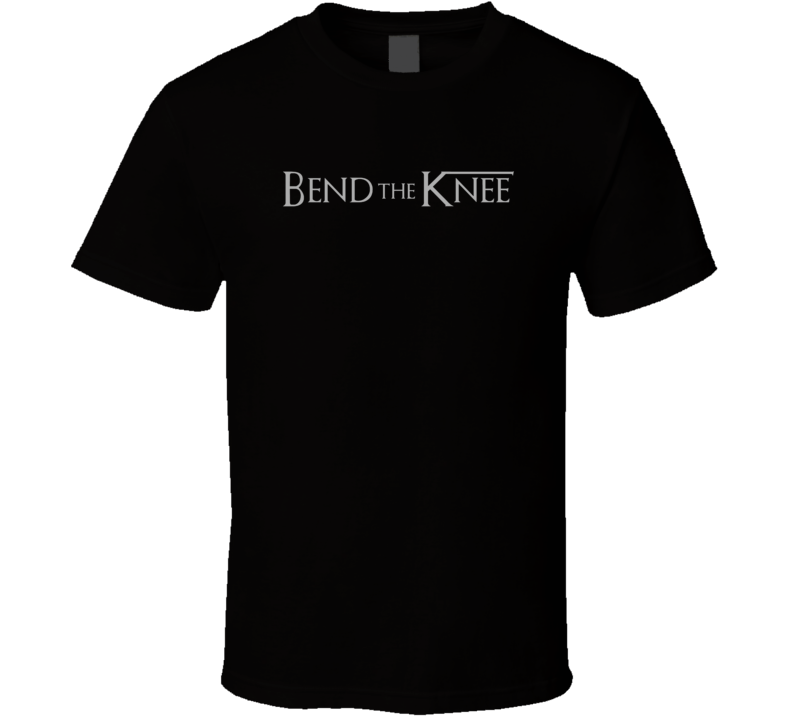 Bend The Knee Game Of Thrones Fan Tv T Shirt