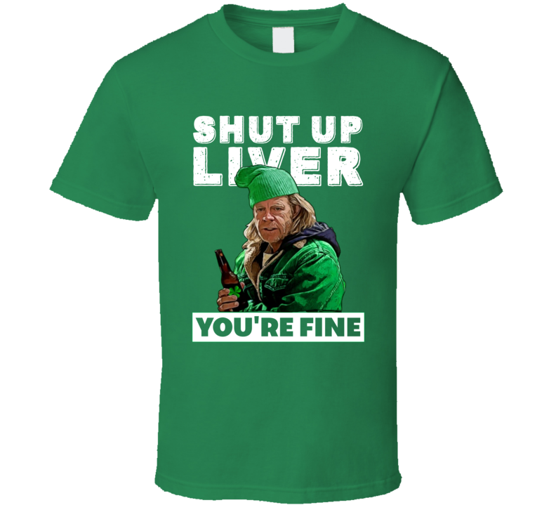 Frank Gallagher Shut Up Liver You're Fine Funny Shameless St Patricks Day T Shirt